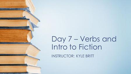 Day 7 – Verbs and Intro to Fiction INSTRUCTOR: KYLE BRITT.