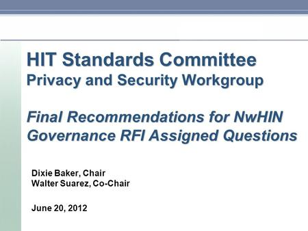 HIT Standards Committee Privacy and Security Workgroup Final Recommendations for NwHIN Governance RFI Assigned Questions Dixie Baker, Chair Walter Suarez,