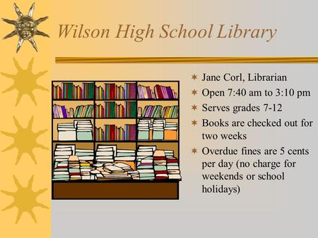 Wilson High School Library  Jane Corl, Librarian  Open 7:40 am to 3:10 pm  Serves grades 7-12  Books are checked out for two weeks  Overdue fines.