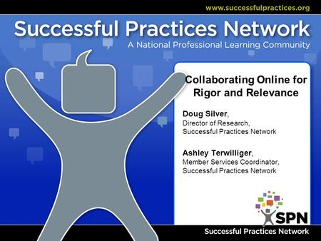 Collaborating Online for Rigor and Relevance Doug Silver, Director of Research, Successful Practices Network Ashley Terwilliger, Member Services Coordinator,