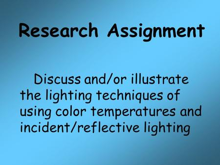Research Assignment Discuss and/or illustrate the lighting techniques of using color temperatures and incident/reflective lighting.