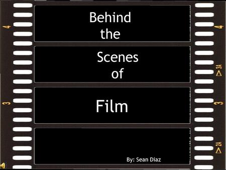 Scenes of Film By: Sean Diaz Behind the  Film is movies  Film: motion pictures, as a genre of art or entertainment  People go to the cinima an average.