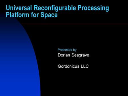 Universal Reconfigurable Processing Platform for Space Presented by Dorian Seagrave Gordonicus LLC.