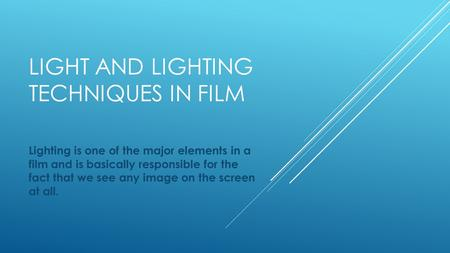 LIGHT AND LIGHTING TECHNIQUES IN FILM Lighting is one of the major elements in a film and is basically responsible for the fact that we see any image on.