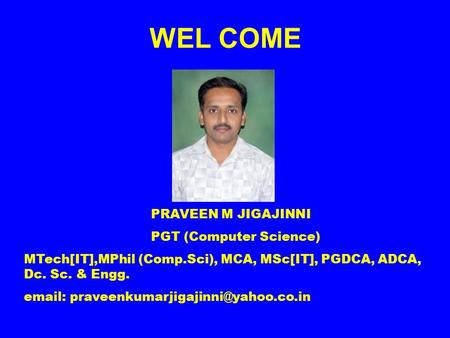 WEL COME PRAVEEN M JIGAJINNI PGT (Computer Science) MTech[IT],MPhil (Comp.Sci), MCA, MSc[IT], PGDCA, ADCA, Dc. Sc. & Engg.