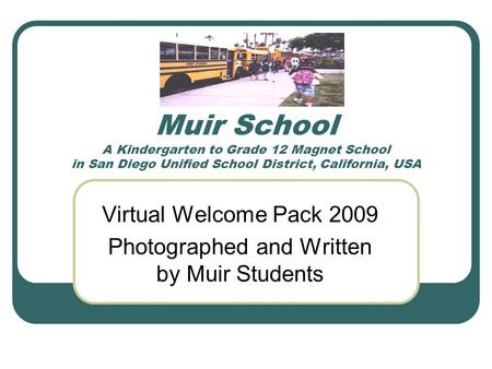 Muir School A Kindergarten to Grade 12 Magnet School in San Diego Unified School District, California, USA Virtual Welcome Pack 2009 Photographed and Written.