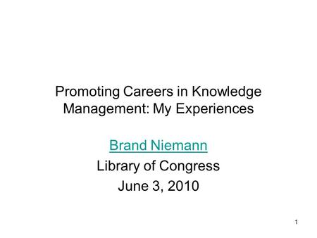 1 Promoting Careers in Knowledge Management: My Experiences Brand Niemann Library of Congress June 3, 2010.
