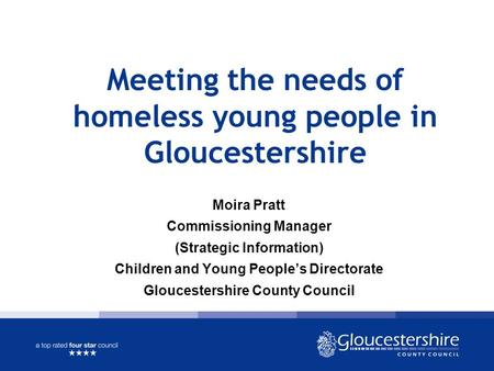 Meeting the needs of homeless young people in Gloucestershire Moira Pratt Commissioning Manager (Strategic Information) Children and Young People's Directorate.