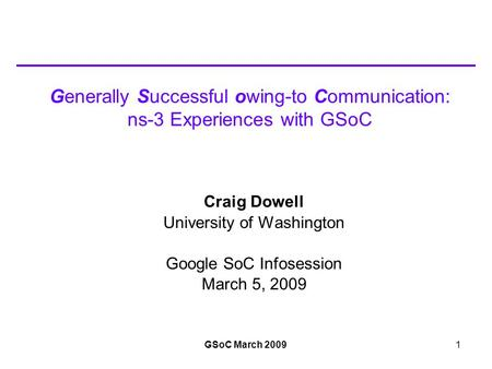 GSoC March 20091 Generally Successful owing-to Communication: ns-3 Experiences with GSoC Craig Dowell University of Washington Google SoC Infosession March.