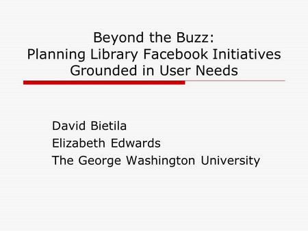 Beyond the Buzz: Planning Library Facebook Initiatives Grounded in User Needs David Bietila Elizabeth Edwards The George Washington University.