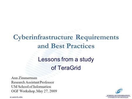 SCHOOL OF INFORMATION UNIVERSITY OF MICHIGAN si.umich.edu Cyberinfrastructure Requirements and Best Practices Lessons from a study of TeraGrid Ann Zimmerman.