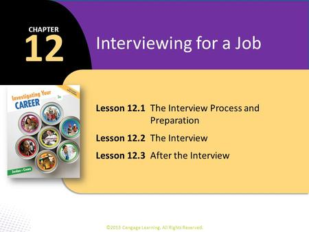 Lesson 12.1The Interview Process and Preparation Lesson 12.2The Interview Lesson 12.3After the Interview 12 CHAPTER Interviewing for a Job ©2013 Cengage.