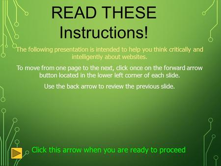 READ THESE Instructions! The following presentation is intended to help you think critically and intelligently about websites. To move from one page to.