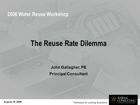 Pathways to Lasting Solutions The Reuse Rate Dilemma John Gallagher, PE Principal Consultant August 10, 2006 2006 Water Reuse Workshop.