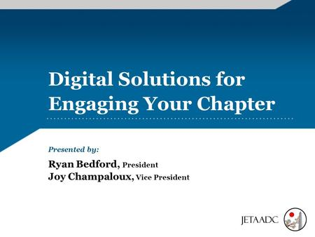 Digital Solutions for Engaging Your Chapter Presented by: Ryan Bedford, President Joy Champaloux, Vice President.