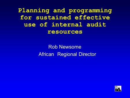 Planning and programming for sustained effective use of internal audit resources Rob Newsome African Regional Director.