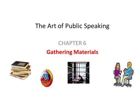 The Art of Public Speaking CHAPTER 6 Gathering Materials.