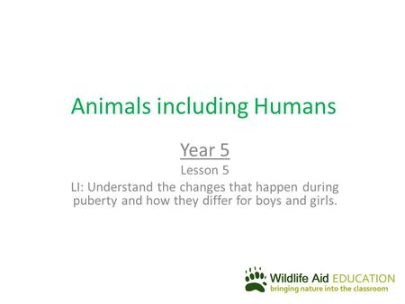 Animals including Humans Year 5 Lesson 5 LI: Understand the changes that happen during puberty and how they differ for boys and girls.