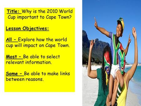 Title: Why is the 2010 World Cup important to Cape Town? Lesson Objectives: All – Explore how the world cup will impact on Cape Town. Most – Be able to.