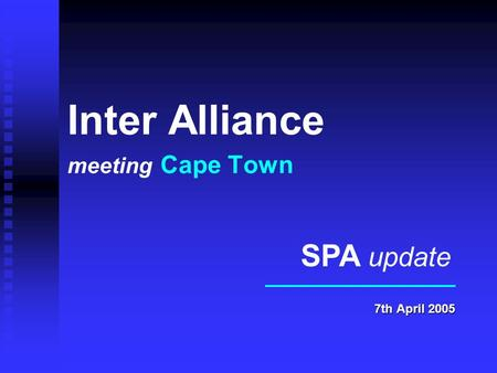 Inter Alliance meeting Cape Town 7th April 2005 SPA update.