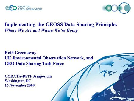 Implementing the GEOSS Data Sharing Principles Where We Are and Where We're Going Beth Greenaway UK Environmental Observation Network, and GEO Data Sharing.