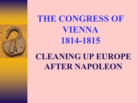 THE CONGRESS OF VIENNA 1814-1815 CLEANING UP EUROPE AFTER NAPOLEON.