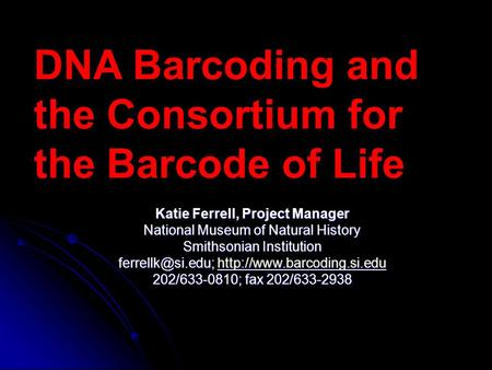 DNA Barcoding and the Consortium for the Barcode of Life Katie Ferrell, Project Manager National Museum of Natural History Smithsonian Institution