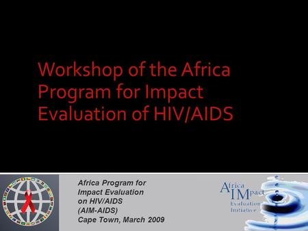 Africa Program for Impact Evaluation on HIV/AIDS (AIM-AIDS) Cape Town, March 2009 Workshop of the Africa Program for Impact Evaluation of HIV/AIDS.