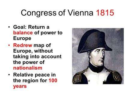 Congress of Vienna 1815 Goal: Return a balance of power to Europe Redrew map of Europe, without taking into account the power of nationalism Relative peace.