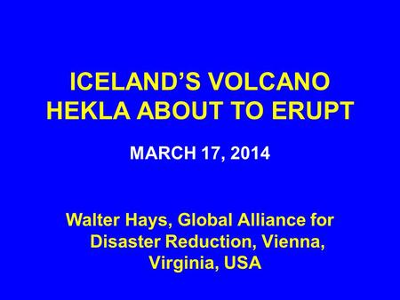 ICELAND'S VOLCANO HEKLA ABOUT TO ERUPT MARCH 17, 2014 Walter Hays, Global Alliance for Disaster Reduction, Vienna, Virginia, USA.