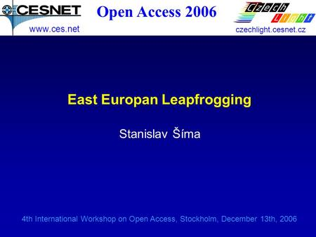 4th International Workshop on Open Access, Stockholm, December 13th, 2006 East Europan Leapfrogging Stanislav Šíma www.ces.net czechlight.cesnet.cz Open.