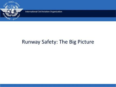 International Civil Aviation Organization Runway Safety: The Big Picture.