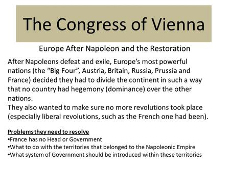 "The Congress of Vienna Europe After Napoleon and the Restoration After Napoleons defeat and exile, Europe's most powerful nations (the ""Big Four"", Austria,"