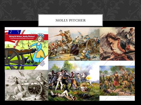MOLLY PITCHER. Born in 1754 in Trenton, New Jersey Original name was Mary Ludwig Hays McCauly Accompanied her husband John Hays in the Battle of Monmouth.