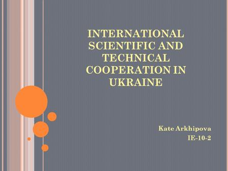 INTERNATIONAL SCIENTIFIC AND TECHNICAL COOPERATION IN UKRAINE Kate Arkhipova IE-10-2.