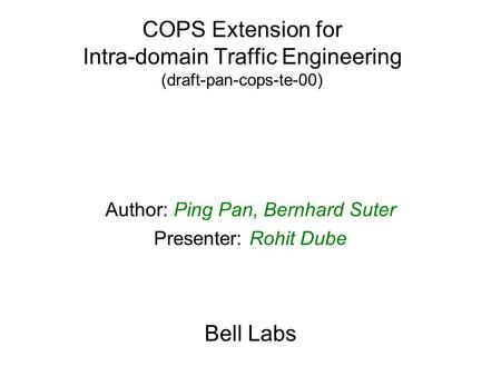 COPS Extension for Intra-domain Traffic Engineering (draft-pan-cops-te-00) Author: Ping Pan, Bernhard Suter Presenter: Rohit Dube Bell Labs.