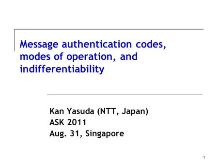 1 Message authentication codes, modes of operation, and indifferentiability Kan Yasuda (NTT, Japan) ASK 2011 Aug. 31, Singapore.