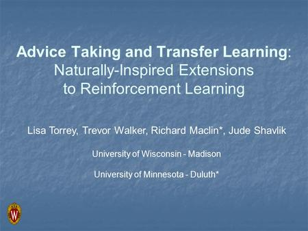 Advice Taking and Transfer Learning: Naturally-Inspired Extensions to Reinforcement Learning Lisa Torrey, Trevor Walker, Richard Maclin*, Jude Shavlik.