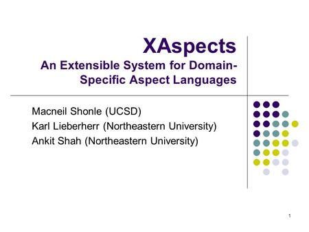 1 XAspects An Extensible System for Domain- Specific Aspect Languages Macneil Shonle (UCSD) Karl Lieberherr (Northeastern University) Ankit Shah (Northeastern.