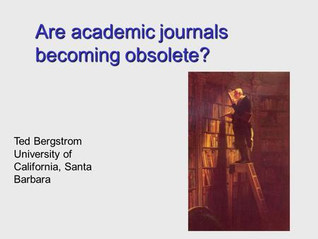 Are academic journals becoming obsolete? Ted Bergstrom University of California, Santa Barbara.