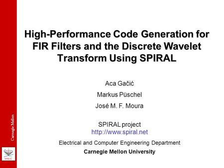 Carnegie Mellon High-Performance Code Generation for FIR Filters and the Discrete Wavelet Transform Using SPIRAL Aca Gačić Markus Püschel José M. F. Moura.