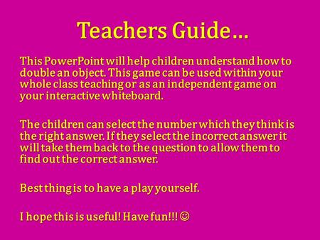 Teachers Guide… This PowerPoint will help children understand how to double an object. This game can be used within your whole class teaching or as an.
