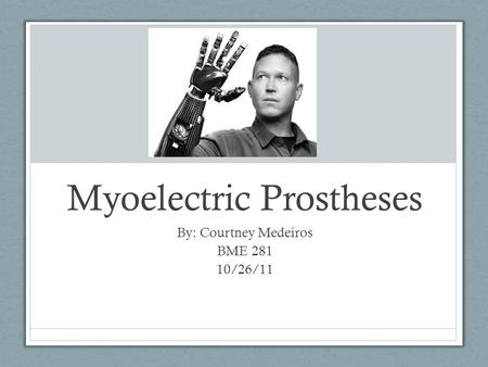 Myoelectric Prostheses By: Courtney Medeiros BME 281 10/26/11.