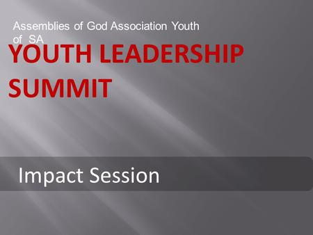 YOUTH LEADERSHIP SUMMIT Assemblies of God Association Youth of SA Impact Session.