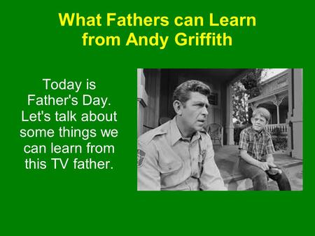 What Fathers can Learn from Andy Griffith Today is Father's Day. Let's talk about some things we can learn from this TV father.