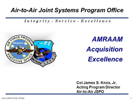 AMRAAM Acquisition Excellence Col James S. Knox, Jr. Acting Program Director Air-to-Air JSPO Air-to-Air Joint Systems Program Office I n t e g r i t y.