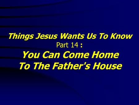 Things Jesus Wants Us To Know Part 14 : You Can Come Home To The Father's House.