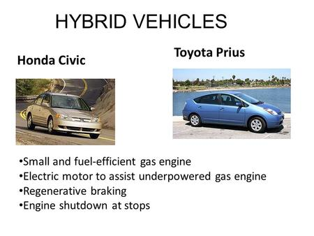 HYBRID VEHICLES Honda Civic Toyota Prius Small and fuel-efficient gas engine Electric motor to assist underpowered gas engine Regenerative braking Engine.