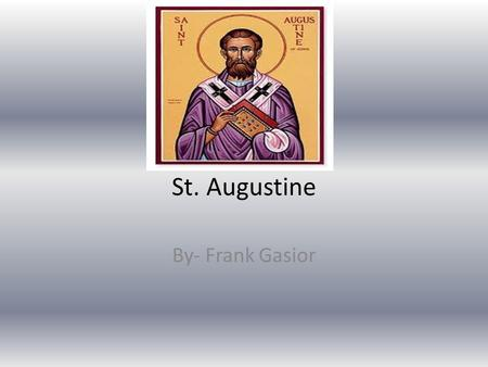 St. Augustine By- Frank Gasior. Born Augustine was born in Tagaste, Africa on 13 November, 354 60 miles from Bona.