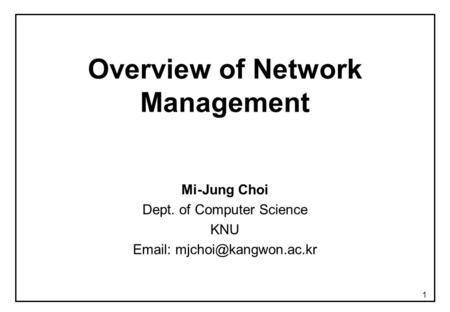 1 Overview of Network Management Mi-Jung Choi Dept. of Computer Science KNU